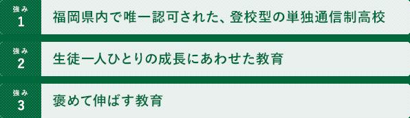 1.福岡県内で唯一認可された、登校型の単独通信制高校 2.生徒一人ひとりの成長にあわせた教育 3.褒めて伸ばす教育